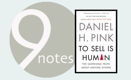 "9 Notes: ""To Sell Is Human: The Surprising Truth About Moving Others"" Written by Daniel H. Pink"